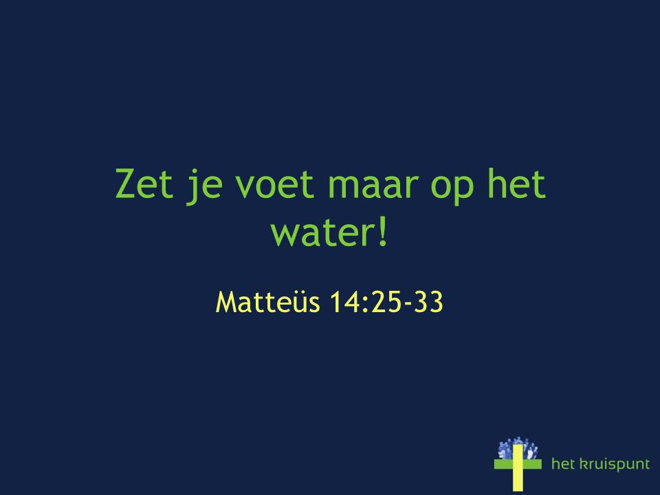 Zet je voet maar op het water! Matteüs 14:25-33