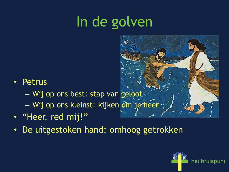 In de golven Petrus – Wij op ons best: stap van geloof – Wij op ons kleinst: kijken om je heen Heer, red mij! De uitgestoken hand: omhoog getrokken