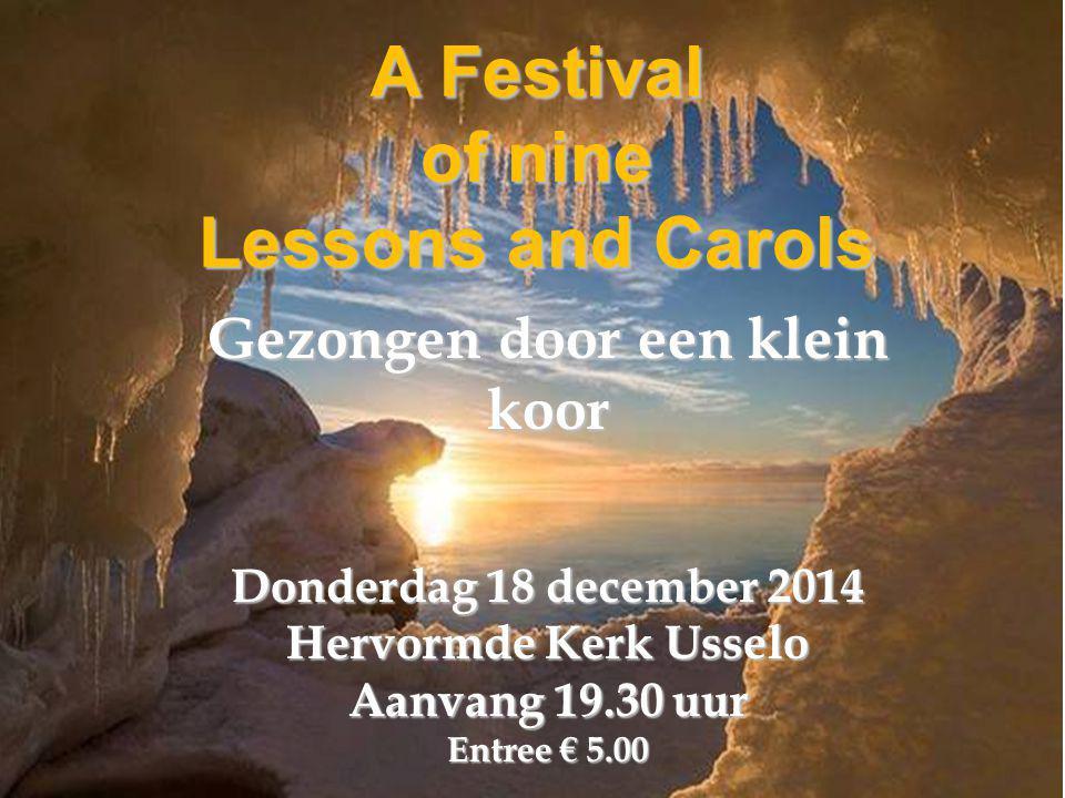 A Festival of nine Lessons and Carols Gezongen door een klein koor Donderdag 18 december 2014 Hervormde Kerk Usselo Aanvang 19.30 uur Entree € 5.00