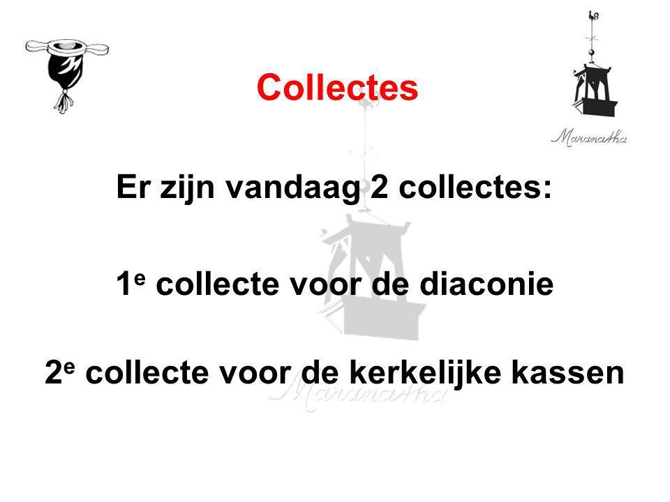 Er zijn vandaag 2 collectes: 1 e collecte voor de diaconie 2 e collecte voor de kerkelijke kassen Collectes