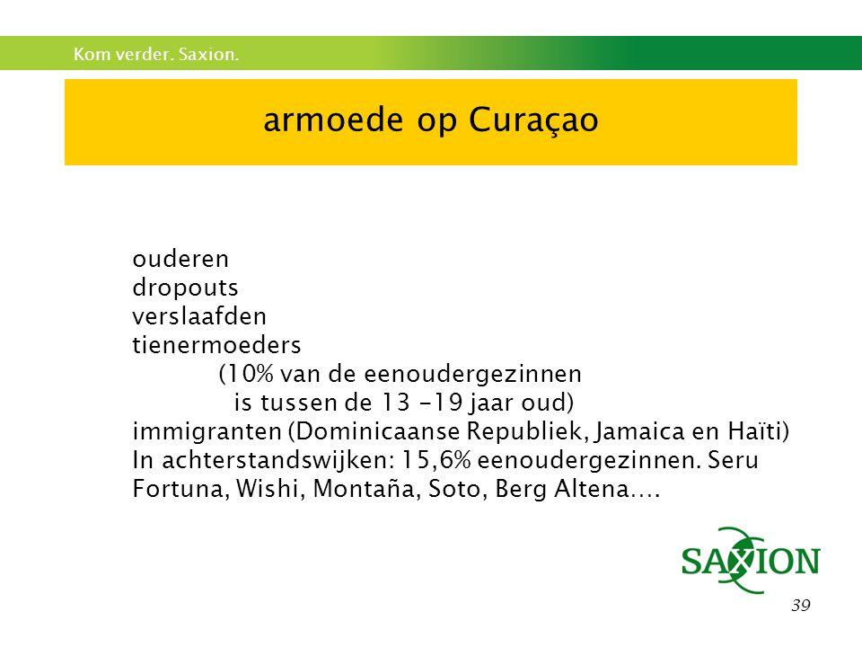 Kom verder. Saxion. 39 armoede op Curaçao ouderen dropouts verslaafden tienermoeders (10% van de eenoudergezinnen is tussen de 13 -19 jaar oud) immigr