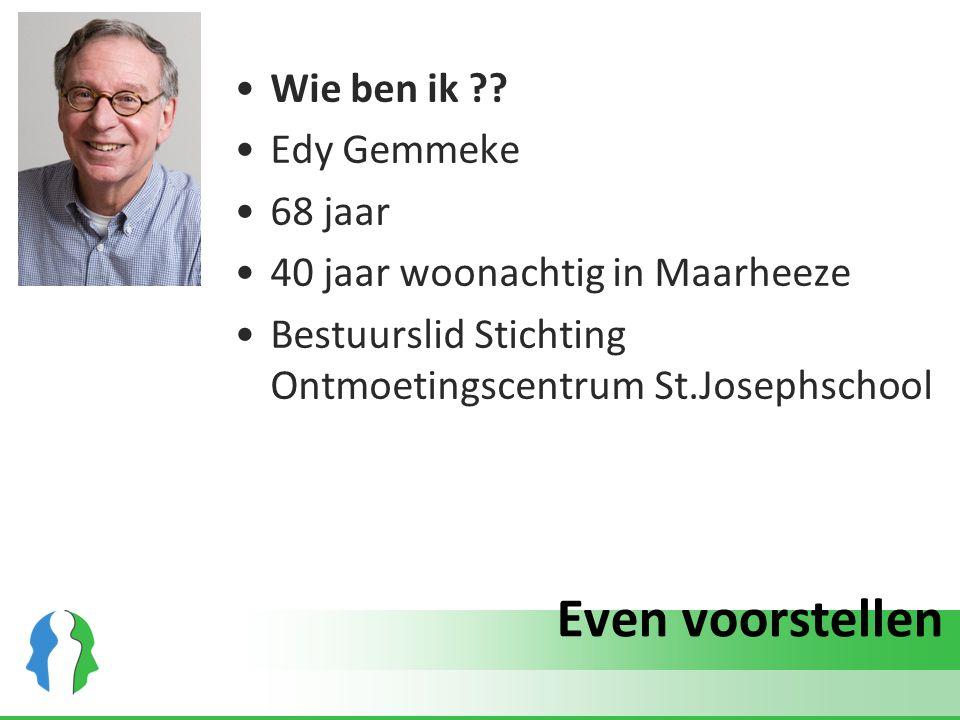 Even voorstellen Wie ben ik ?? Edy Gemmeke 68 jaar 40 jaar woonachtig in Maarheeze Bestuurslid Stichting Ontmoetingscentrum St.Josephschool