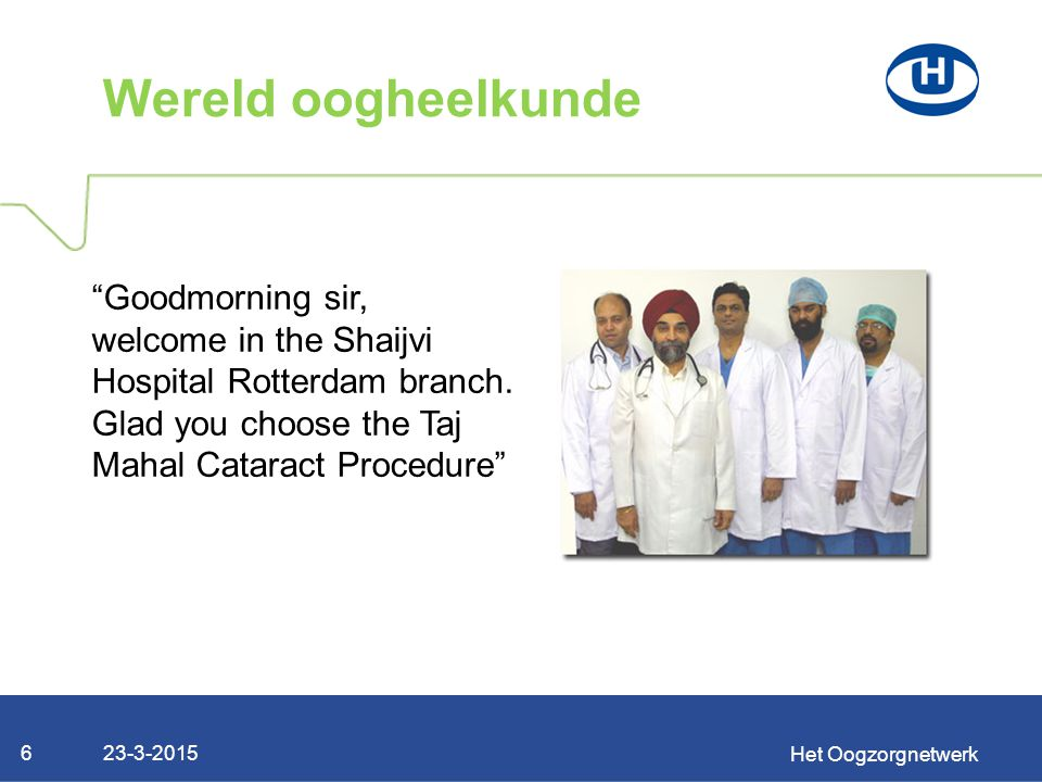 "23-3-2015 Het Oogzorgnetwerk 6 Wereld oogheelkunde ""Goodmorning sir, welcome in the Shaijvi Hospital Rotterdam branch. Glad you choose the Taj Mahal C"
