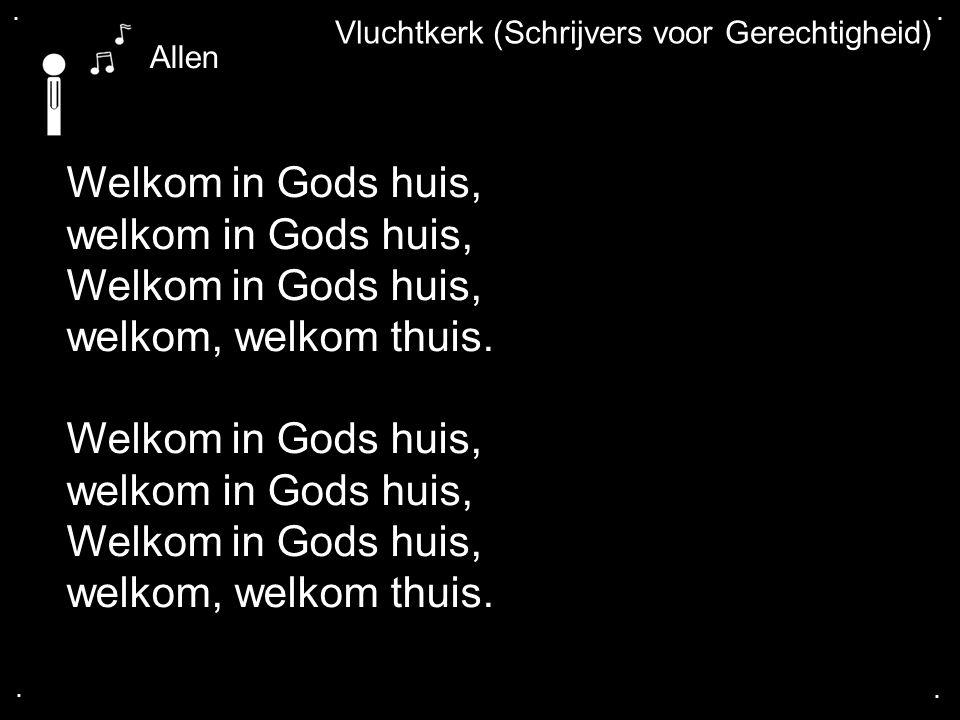 .... Vluchtkerk (Schrijvers voor Gerechtigheid) Welkom in Gods huis, welkom in Gods huis, Welkom in Gods huis, welkom, welkom thuis. Welkom in Gods hu