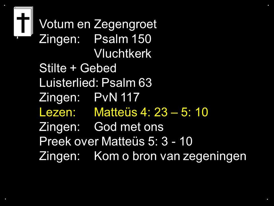 .... Votum en Zegengroet Zingen:Psalm 150 Vluchtkerk Stilte + Gebed Luisterlied: Psalm 63 Zingen:PvN 117 Lezen: Matteüs 4: 23 – 5: 10 Zingen:God met o