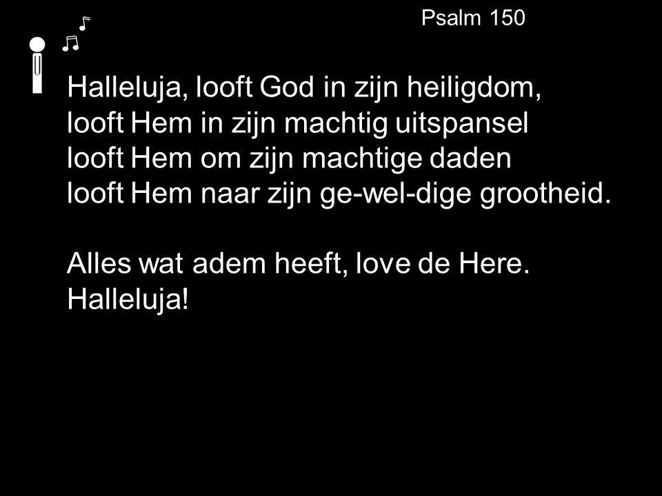 Psalm 150 Halleluja, looft God in zijn heiligdom, looft Hem in zijn machtig uitspansel looft Hem om zijn machtige daden looft Hem naar zijn ge-wel-dige grootheid.