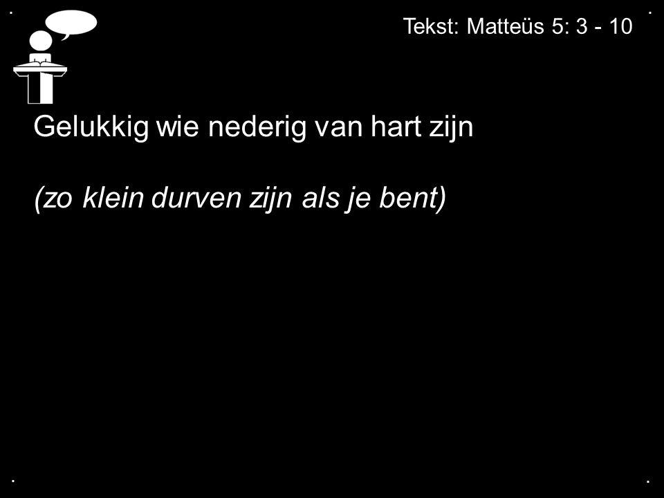 .... Tekst: Matteüs 5: 3 - 10 Gelukkig wie nederig van hart zijn (zo klein durven zijn als je bent)