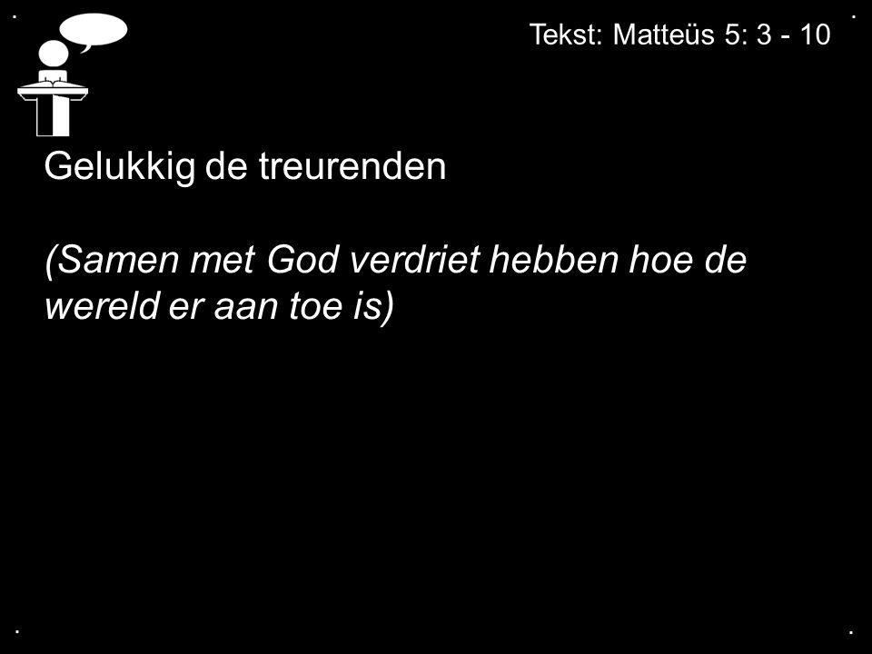.... Tekst: Matteüs 5: 3 - 10 Gelukkig de treurenden (Samen met God verdriet hebben hoe de wereld er aan toe is)