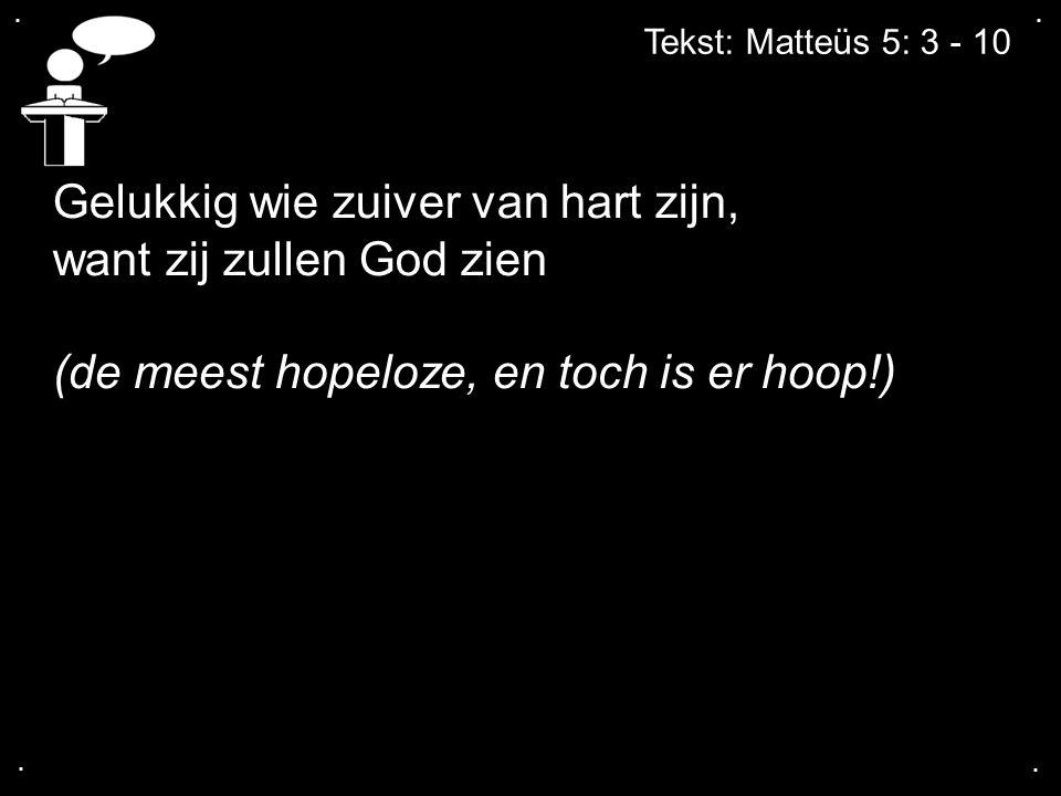 .... Tekst: Matteüs 5: 3 - 10 Gelukkig wie zuiver van hart zijn, want zij zullen God zien (de meest hopeloze, en toch is er hoop!)