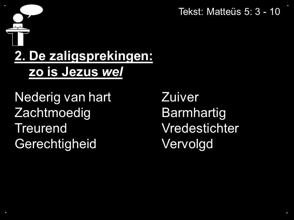 .... Tekst: Matteüs 5: 3 - 10 2. De zaligsprekingen: zo is Jezus wel Nederig van hartZuiver ZachtmoedigBarmhartig TreurendVredestichter GerechtigheidV