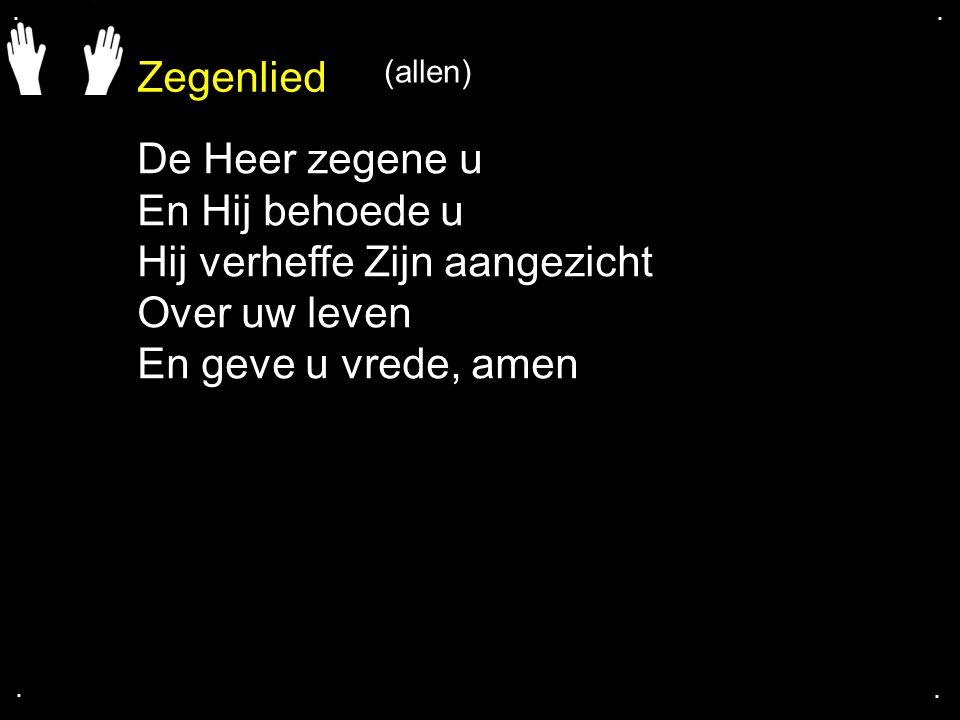 Zegenlied.... De Heer zegene u En Hij behoede u Hij verheffe Zijn aangezicht Over uw leven En geve u vrede, amen (allen)