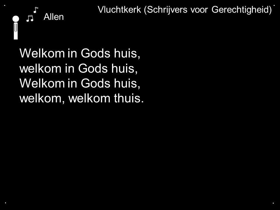 .... Vluchtkerk (Schrijvers voor Gerechtigheid) Welkom in Gods huis, welkom in Gods huis, Welkom in Gods huis, welkom, welkom thuis. Allen