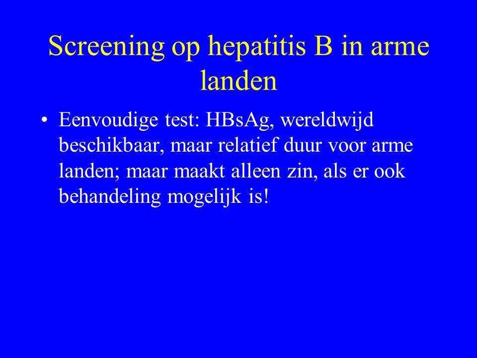 Screening op hepatitis B in arme landen Eenvoudige test: HBsAg, wereldwijd beschikbaar, maar relatief duur voor arme landen; maar maakt alleen zin, als er ook behandeling mogelijk is!