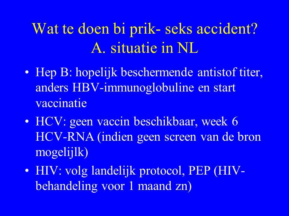 Wat te doen bi prik- seks accident? A. situatie in NL Hep B: hopelijk beschermende antistof titer, anders HBV-immunoglobuline en start vaccinatie HCV: