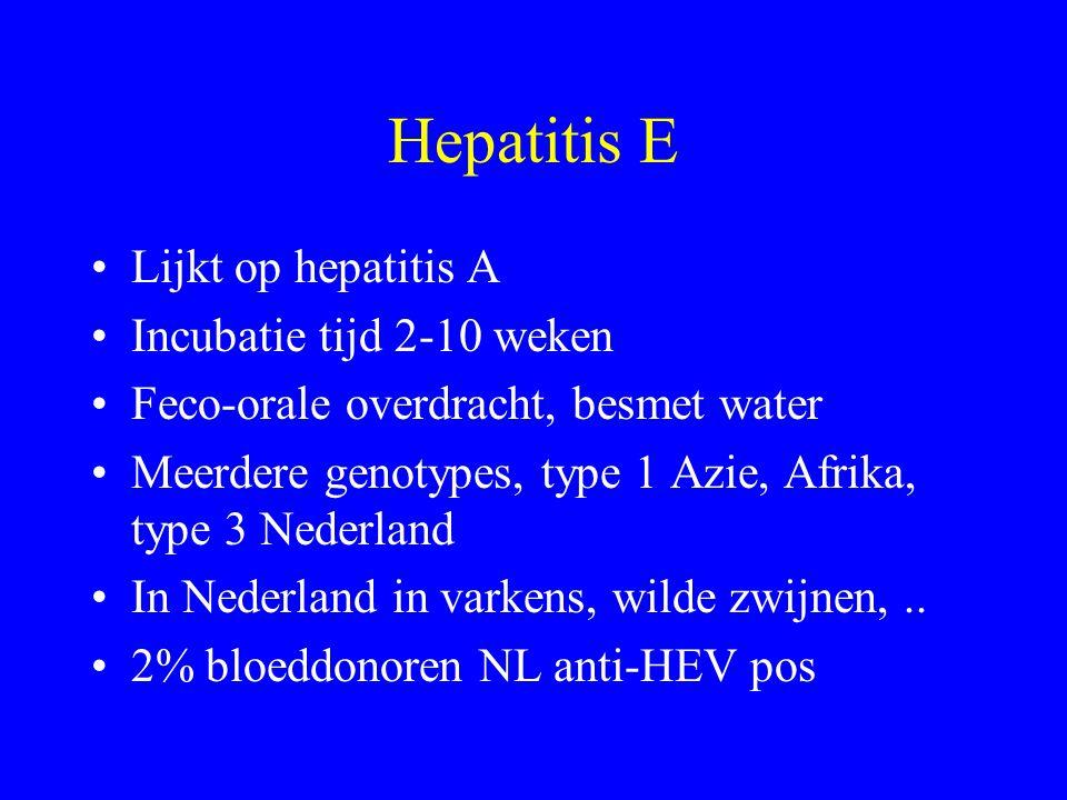 Hepatitis E Lijkt op hepatitis A Incubatie tijd 2-10 weken Feco-orale overdracht, besmet water Meerdere genotypes, type 1 Azie, Afrika, type 3 Nederland In Nederland in varkens, wilde zwijnen,..