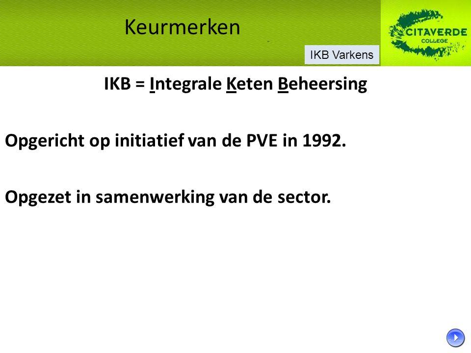 IKB = Integrale Keten Beheersing Opgericht op initiatief van de PVE in 1992. Opgezet in samenwerking van de sector. Keurmerken IKB Varkens