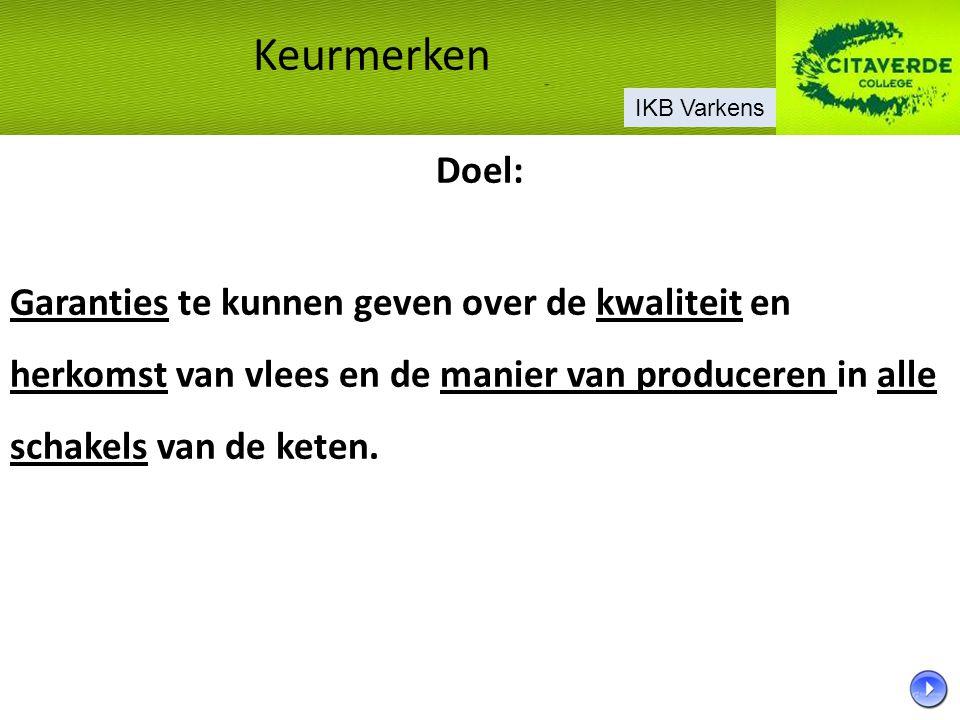 Doel: Garanties te kunnen geven over de kwaliteit en herkomst van vlees en de manier van produceren in alle schakels van de keten. Keurmerken IKB Vark