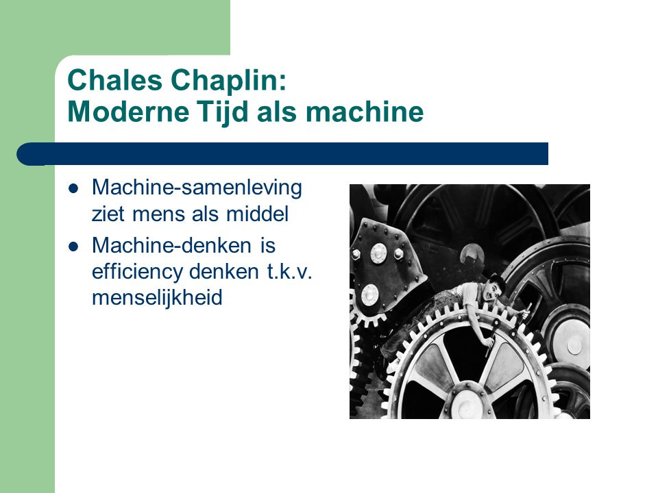 Chales Chaplin: Moderne Tijd als machine Machine-samenleving ziet mens als middel Machine-denken is efficiency denken t.k.v.