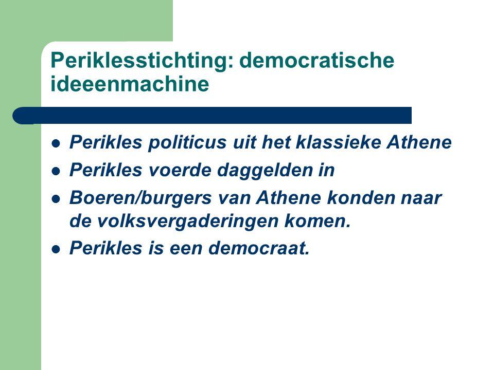 Periklesstichting: democratische ideeenmachine Perikles politicus uit het klassieke Athene Perikles voerde daggelden in Boeren/burgers van Athene konden naar de volksvergaderingen komen.