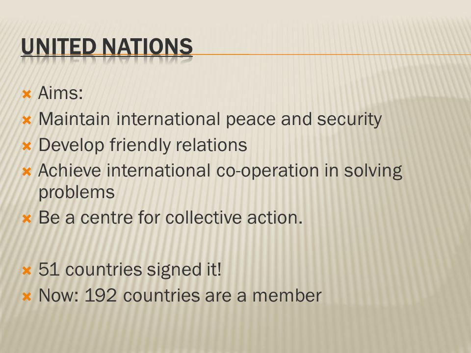  Aims:  Maintain international peace and security  Develop friendly relations  Achieve international co-operation in solving problems  Be a centre for collective action.