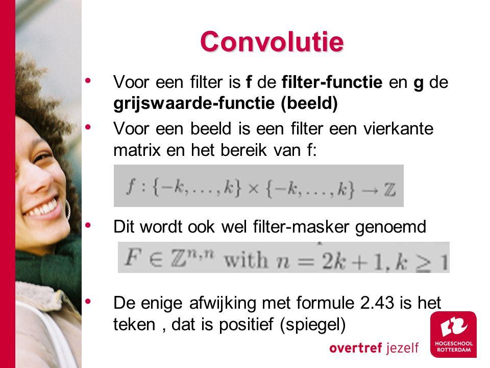 # Convolutie Voor een filter is f de filter-functie en g de grijswaarde-functie (beeld) Voor een beeld is een filter een vierkante matrix en het berei