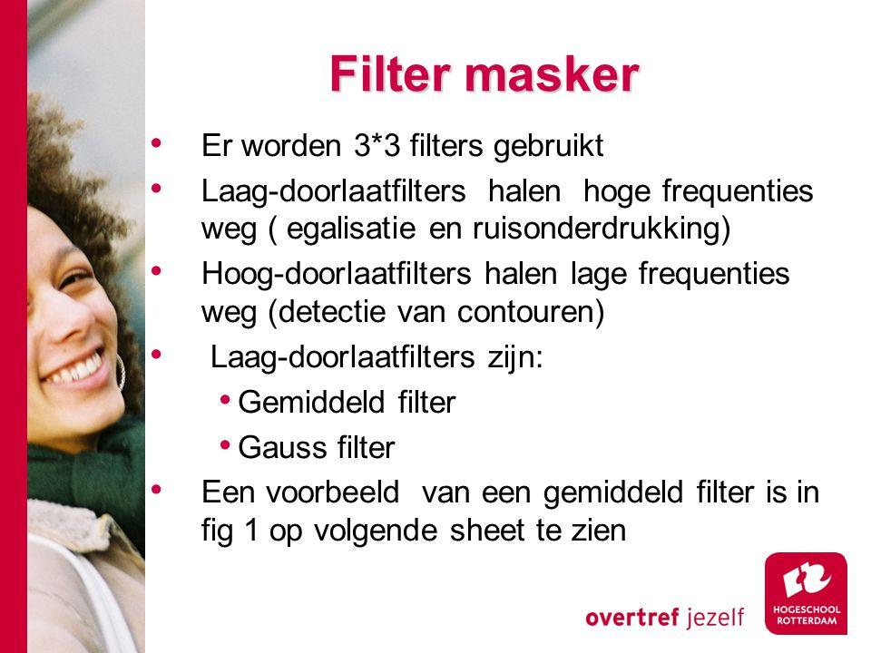 # Filter masker Er worden 3*3 filters gebruikt Laag-doorlaatfilters halen hoge frequenties weg ( egalisatie en ruisonderdrukking) Hoog-doorlaatfilters