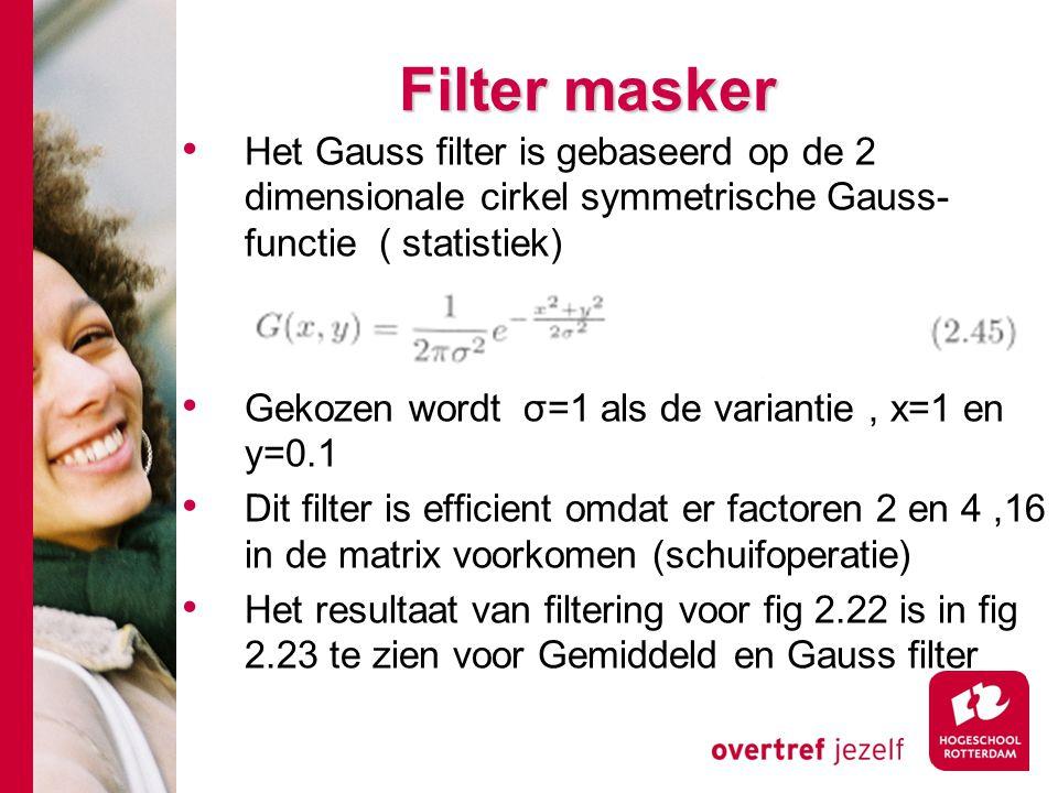 # Filter masker Het Gauss filter is gebaseerd op de 2 dimensionale cirkel symmetrische Gauss- functie ( statistiek) Gekozen wordt σ=1 als de variantie