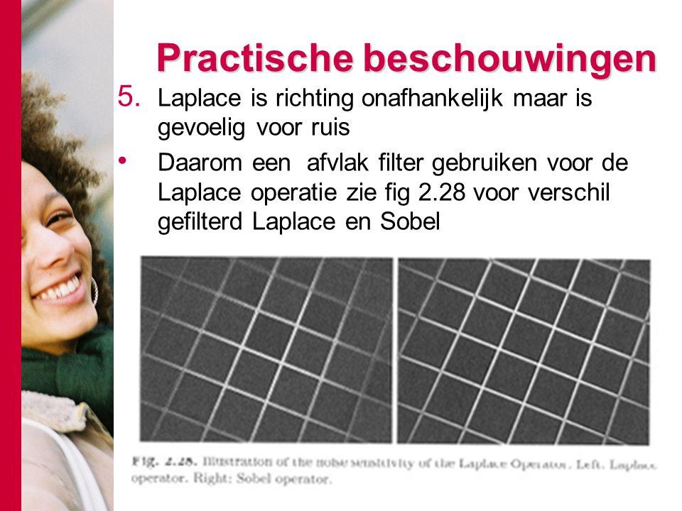 # Practische beschouwingen 5. Laplace is richting onafhankelijk maar is gevoelig voor ruis Daarom een afvlak filter gebruiken voor de Laplace operatie
