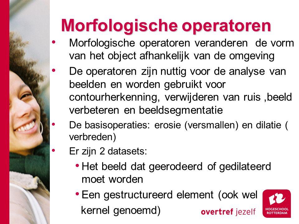# Morfologische operatoren Morfologische operatoren veranderen de vorm van het object afhankelijk van de omgeving De operatoren zijn nuttig voor de an