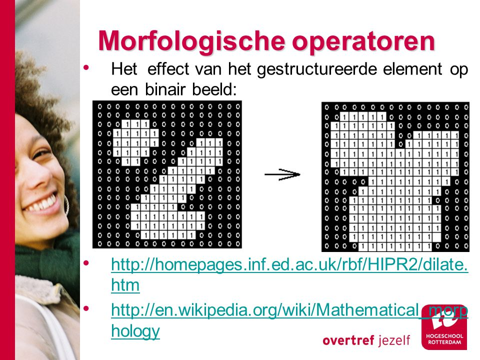 # Morfologische operatoren Het effect van het gestructureerde element op een binair beeld: http://homepages.inf.ed.ac.uk/rbf/HIPR2/dilate. htm http://