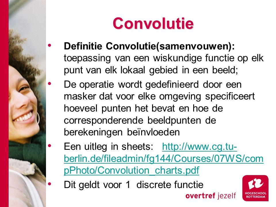 # Convolutie Definitie Convolutie(samenvouwen): toepassing van een wiskundige functie op elk punt van elk lokaal gebied in een beeld; De operatie word