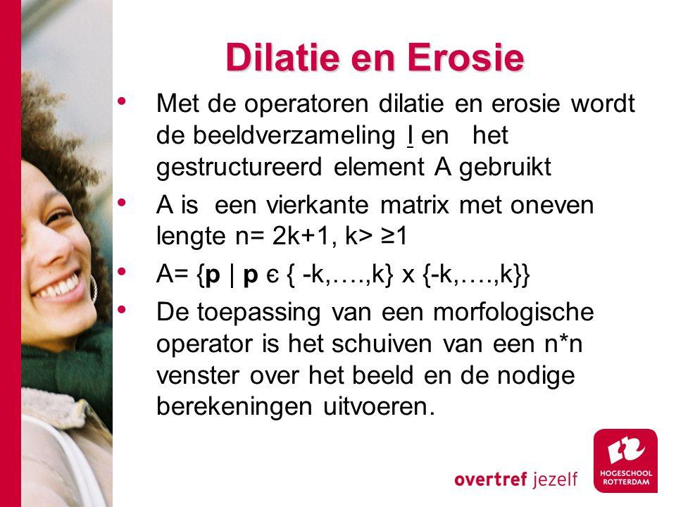 # Dilatie en Erosie Met de operatoren dilatie en erosie wordt de beeldverzameling I en het gestructureerd element A gebruikt A is een vierkante matrix