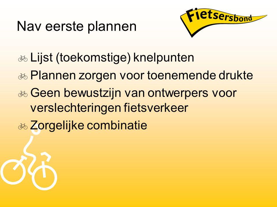Nav eerste plannen  Lijst (toekomstige) knelpunten  Plannen zorgen voor toenemende drukte  Geen bewustzijn van ontwerpers voor verslechteringen fietsverkeer  Zorgelijke combinatie