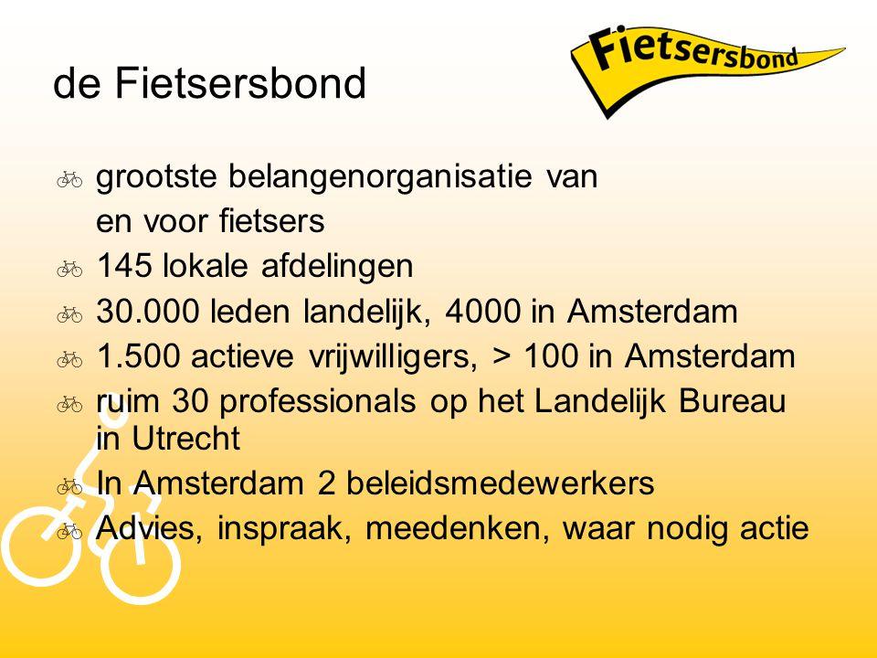 de Fietsersbond  grootste belangenorganisatie van en voor fietsers  145 lokale afdelingen  30.000 leden landelijk, 4000 in Amsterdam  1.500 actieve vrijwilligers, > 100 in Amsterdam  ruim 30 professionals op het Landelijk Bureau in Utrecht  In Amsterdam 2 beleidsmedewerkers  Advies, inspraak, meedenken, waar nodig actie