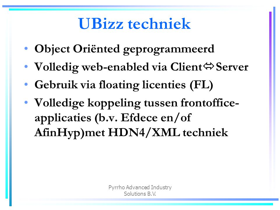Pyrrho Advanced Industry Solutions B.V. UBizz techniek Object Oriënted geprogrammeerd Volledig web-enabled via Client  Server Gebruik via floating li