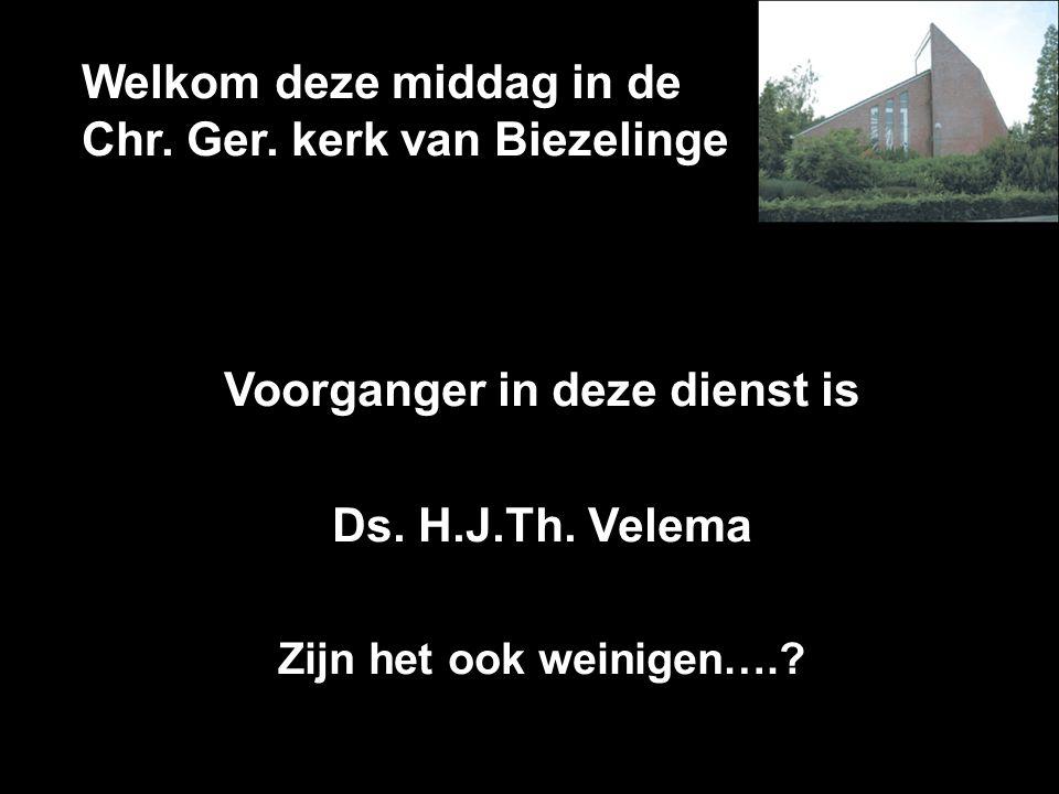 Welkom deze middag in de Chr. Ger. kerk van Biezelinge Voorganger in deze dienst is Ds. H.J.Th. Velema Zijn het ook weinigen….?