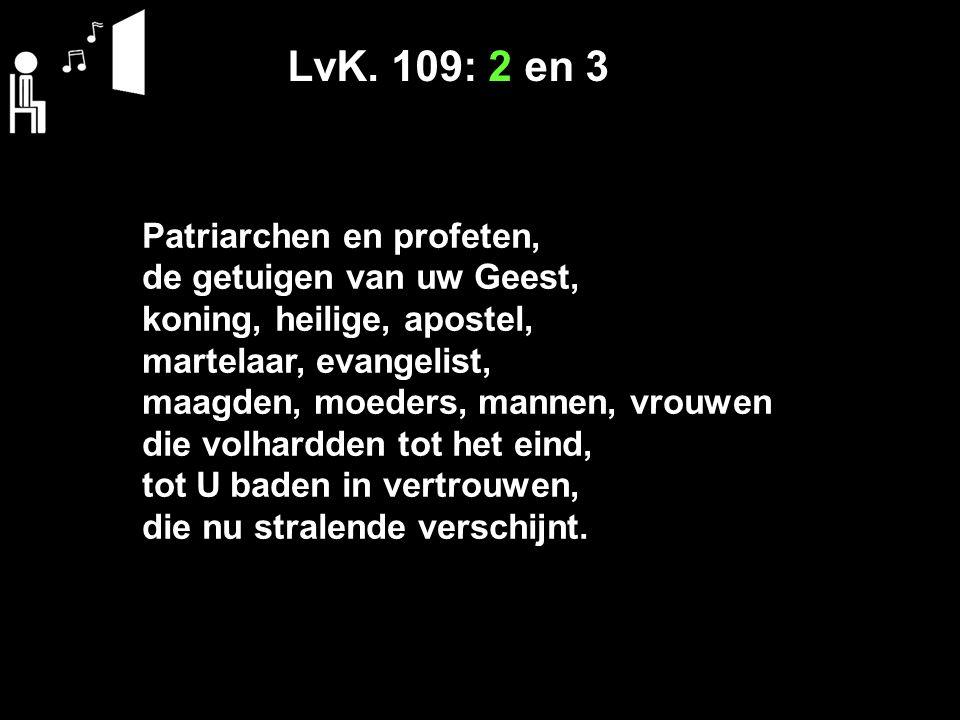 LvK. 109: 2 en 3 Patriarchen en profeten, de getuigen van uw Geest, koning, heilige, apostel, martelaar, evangelist, maagden, moeders, mannen, vrouwen