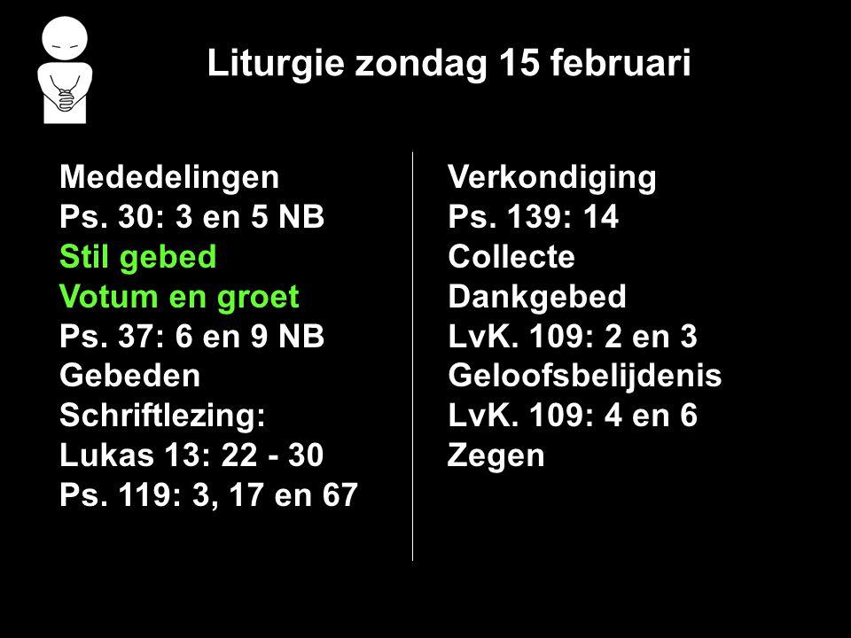 Liturgie zondag 15 februari Mededelingen Ps. 30: 3 en 5 NB Stil gebed Votum en groet Ps. 37: 6 en 9 NB Gebeden Schriftlezing: Lukas 13: 22 - 30 Ps. 11