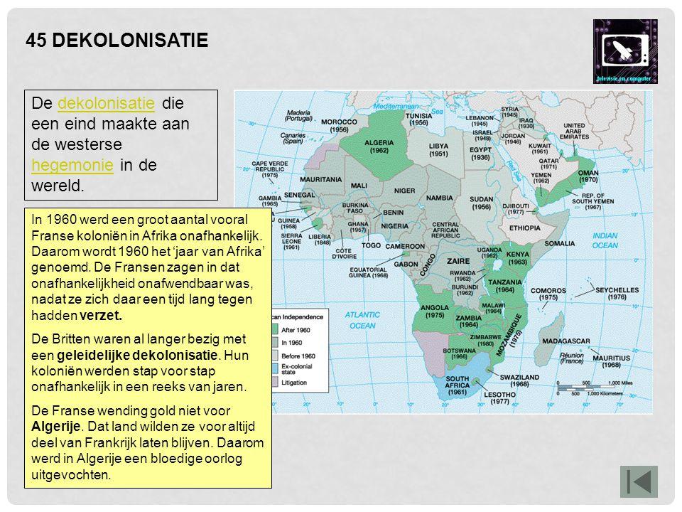 45 DEKOLONISATIE In 1960 werd een groot aantal vooral Franse koloniën in Afrika onafhankelijk. Daarom wordt 1960 het 'jaar van Afrika' genoemd. De Fra