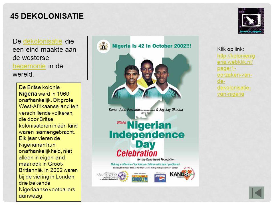 45 DEKOLONISATIE De Britse kolonie Nigeria werd in 1960 onafhankelijk. Dit grote West-Afrikaanse land telt verschillende volkeren, die door Britse kol