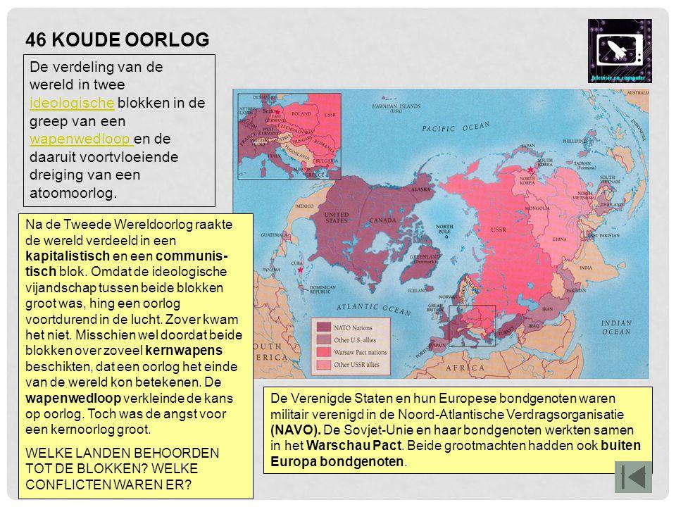 46 KOUDE OORLOG De Verenigde Staten en hun Europese bondgenoten waren militair verenigd in de Noord-Atlantische Verdragsorganisatie (NAVO). De Sovjet-
