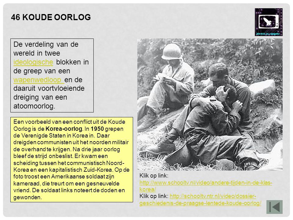 46 KOUDE OORLOG Een voorbeeld van een conflict uit de Koude Oorlog is de Korea-oorlog. In 1950 grepen de Verenigde Staten in Korea in. Daar dreigden c