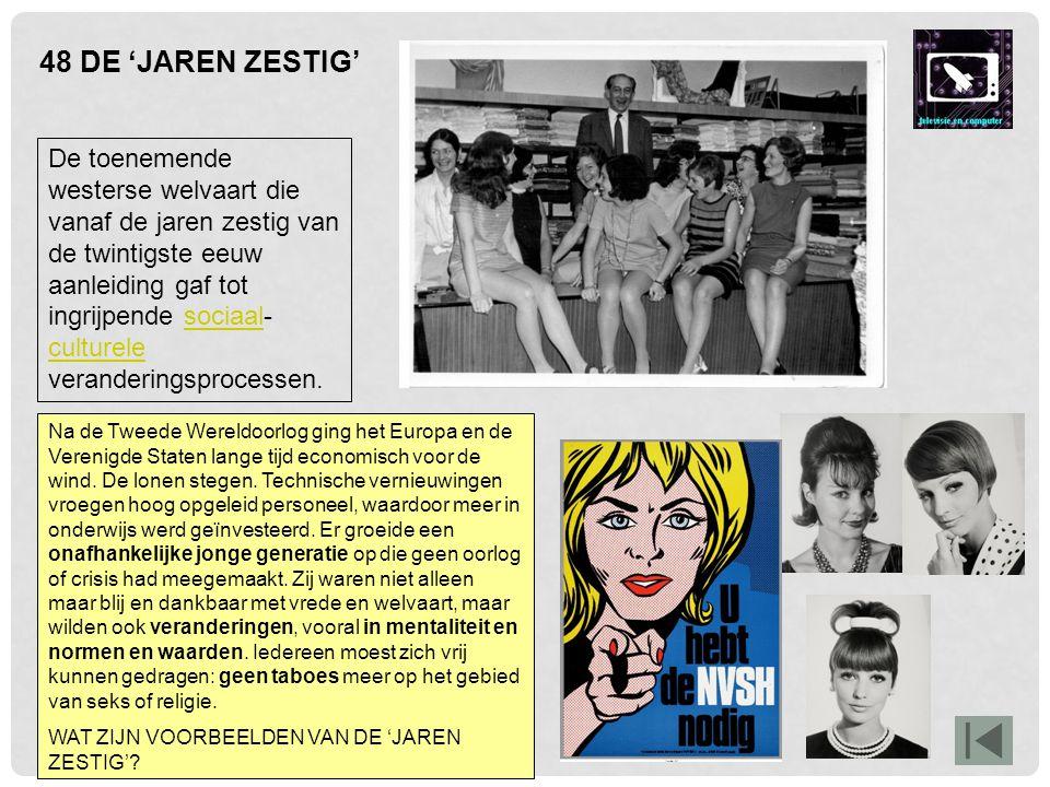 48 DE 'JAREN ZESTIG' De toenemende westerse welvaart die vanaf de jaren zestig van de twintigste eeuw aanleiding gaf tot ingrijpende sociaal- culturel