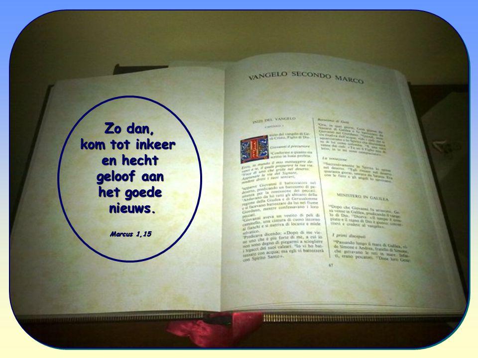 Zo dan, kom tot inkeer en hecht geloof aan geloof aan het goede nieuws. nieuws. Marcus 1,15