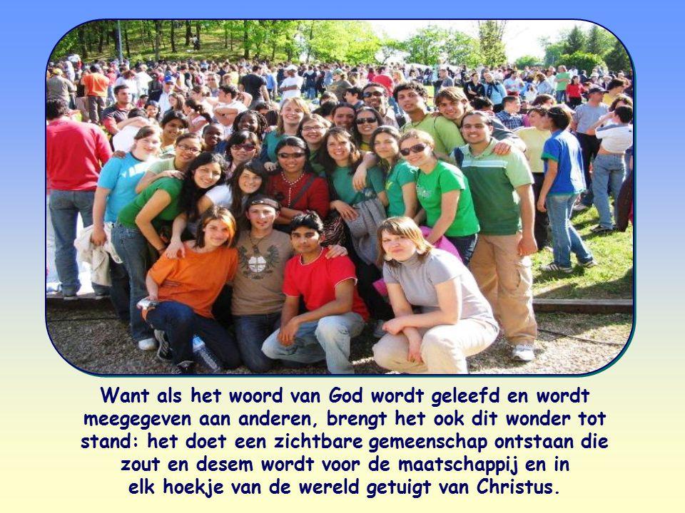 Want als het woord van God wordt geleefd en wordt meegegeven aan anderen, brengt het ook dit wonder tot stand: het doet een zichtbare gemeenschap onts