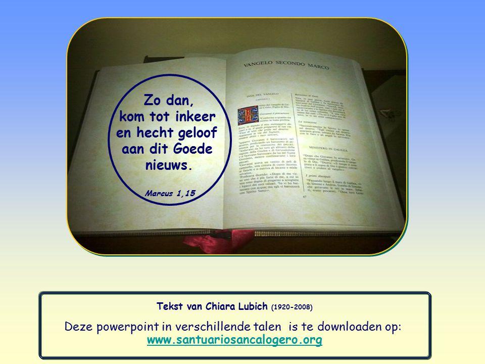 Tekst van Chiara Lubich (1920-2008) Deze powerpoint in verschillende talen is te downloaden op: www.santuariosancalogero.org Zo dan, kom tot inkeer en