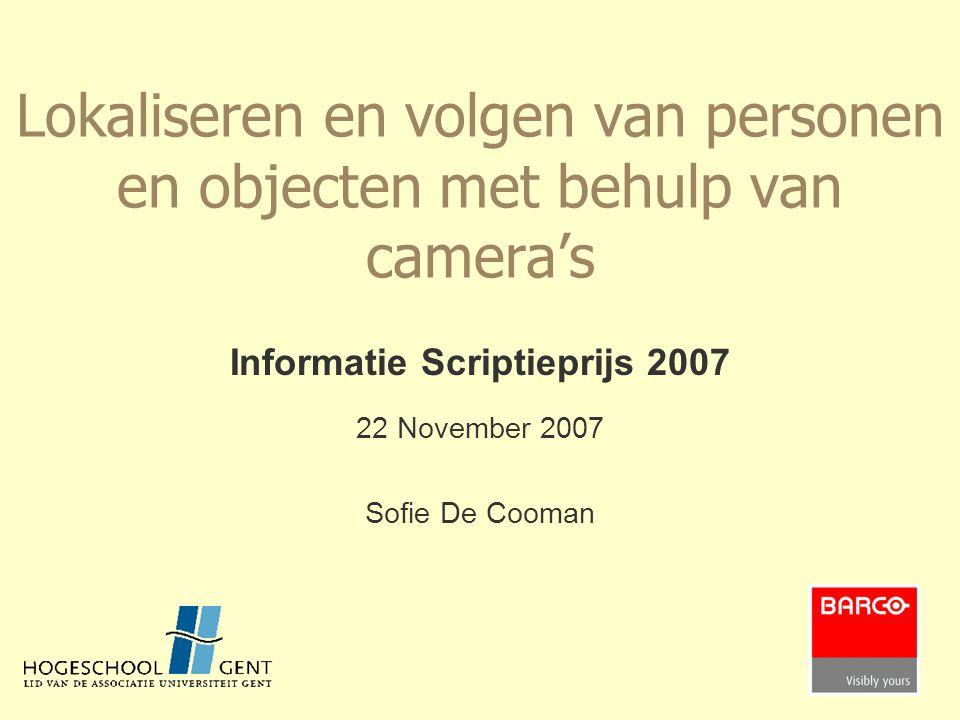 Lokaliseren en volgen van personen en objecten met behulp van camera's Informatie Scriptieprijs 2007 22 November 2007 Sofie De Cooman