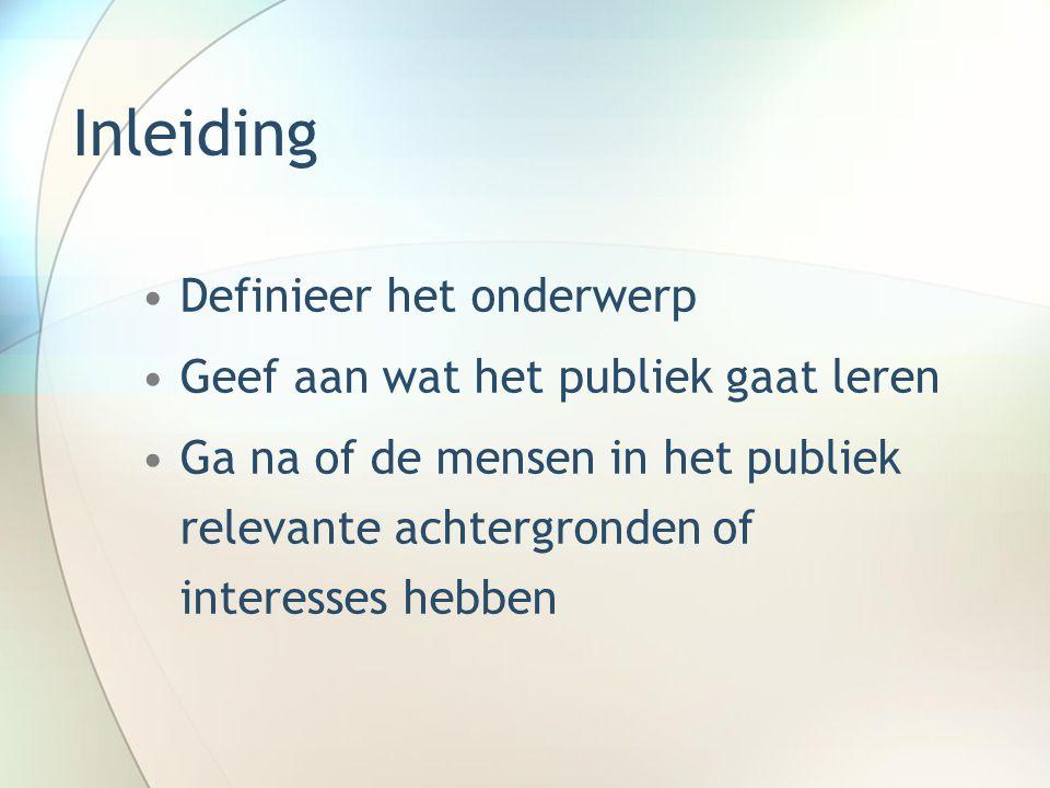 Inleiding Definieer het onderwerp Geef aan wat het publiek gaat leren Ga na of de mensen in het publiek relevante achtergronden of interesses hebben