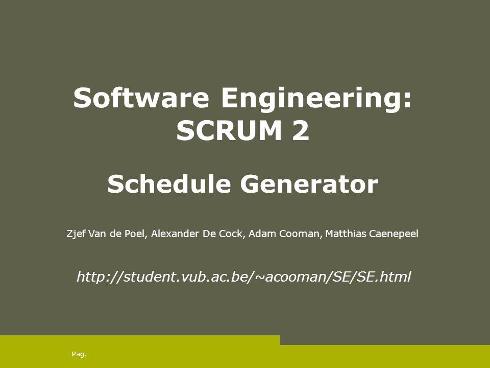 Pag. Software Engineering: SCRUM 2 Schedule Generator Zjef Van de Poel, Alexander De Cock, Adam Cooman, Matthias Caenepeel http://student.vub.ac.be/~a