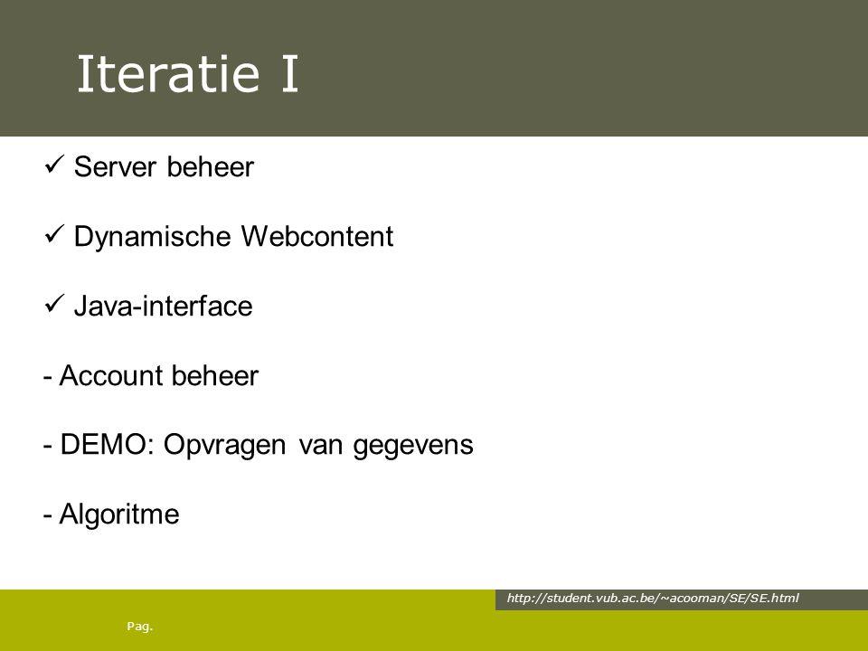 Pag. Iteratie I http://student.vub.ac.be/~acooman/SE/SE.html Server beheer Dynamische Webcontent Java-interface - Account beheer - DEMO: Opvragen van
